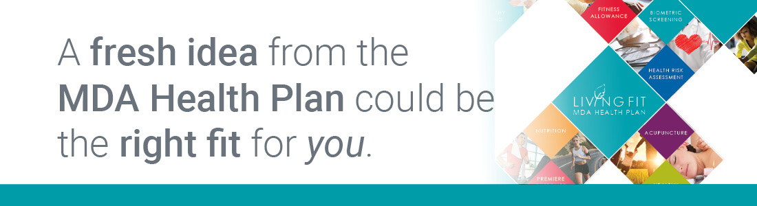 A fresh idea from the MDA Health Plan could be the right fit for you